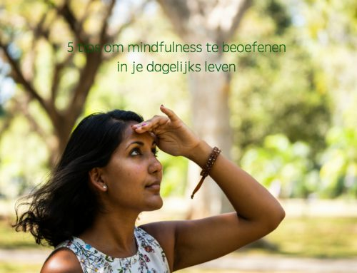 5 TIPS OM MINDFULNESS TE BEOEFENEN IN JE DAGELIJKS LEVEN